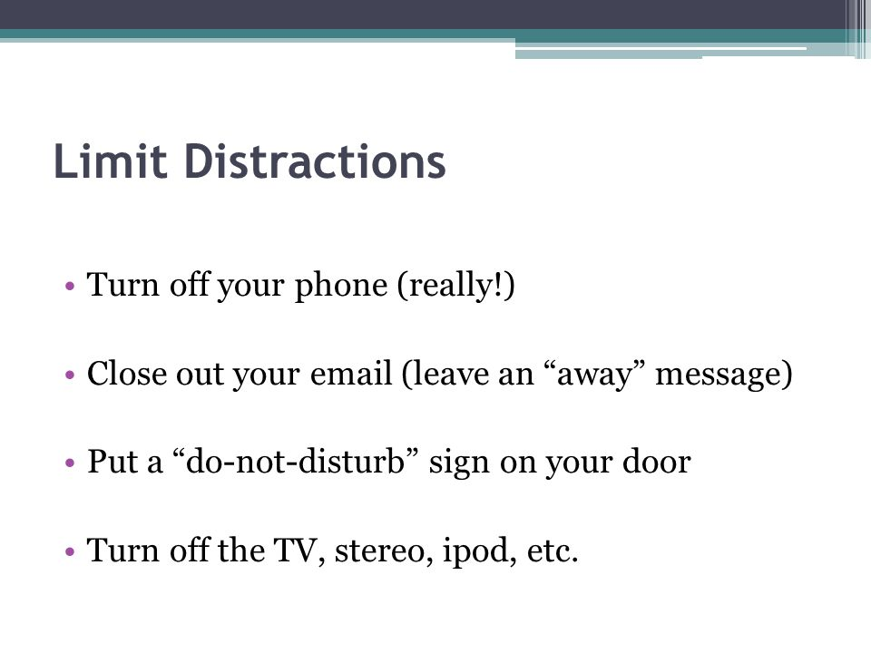 Limit Distractions Turn off your phone (really!)