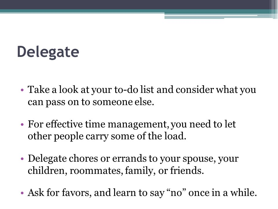 Delegate Take a look at your to-do list and consider what you can pass on to someone else.
