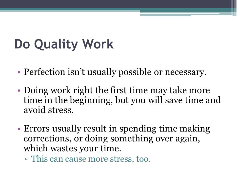 Do Quality Work Perfection isn't usually possible or necessary.