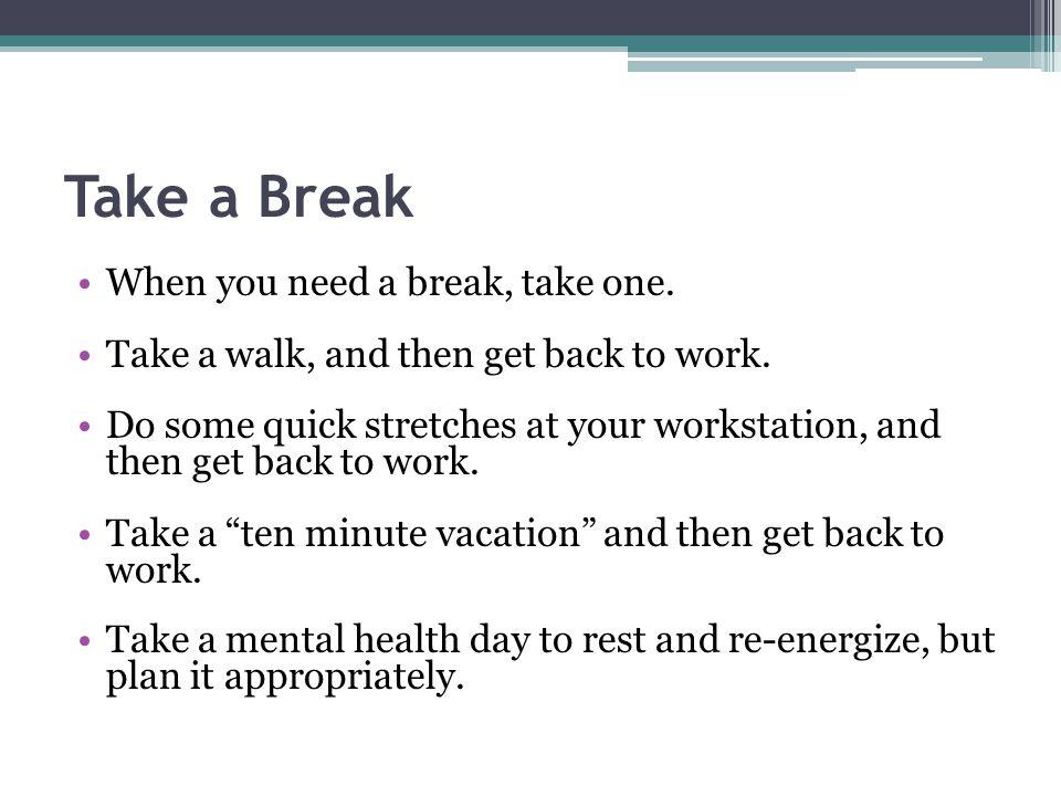 Take a Break When you need a break, take one.