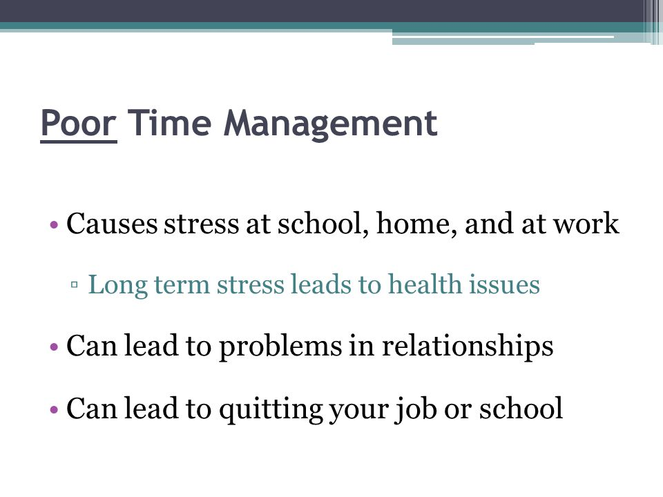 Poor Time Management Causes stress at school, home, and at work