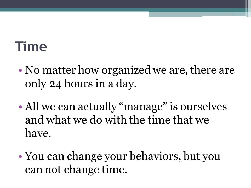Time No matter how organized we are, there are only 24 hours in a day.
