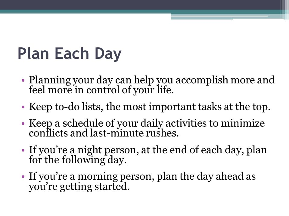 Plan Each Day Planning your day can help you accomplish more and feel more in control of your life.