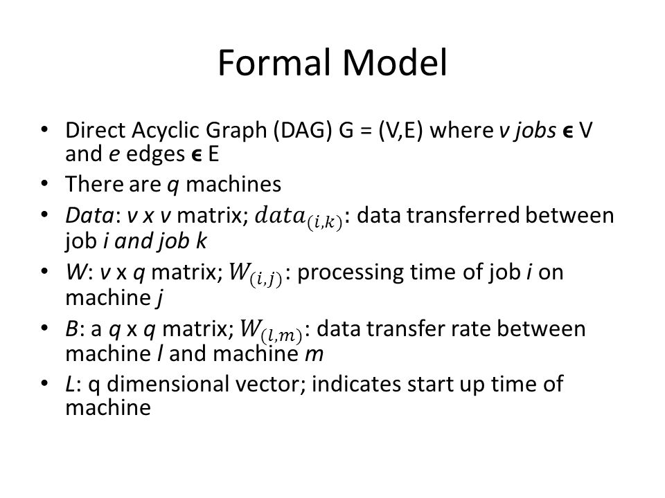 Formal Model Direct Acyclic Graph (DAG) G = (V,E) where v jobs ϵ V and e edges ϵ E. There are q machines.