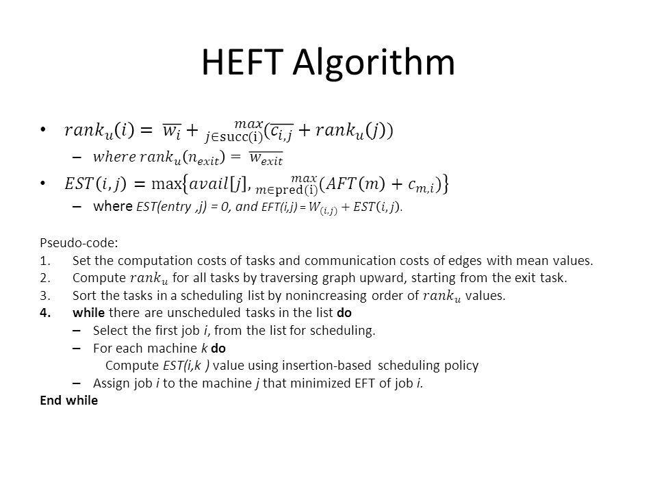 HEFT Algorithm 𝑟𝑎𝑛𝑘 𝑢 𝑖 = 𝑤 𝑖 + 𝑗∈succ(i) 𝑚𝑎𝑥 ( 𝑐 𝑖, 𝑗 + 𝑟𝑎𝑛𝑘 𝑢 𝑗 )