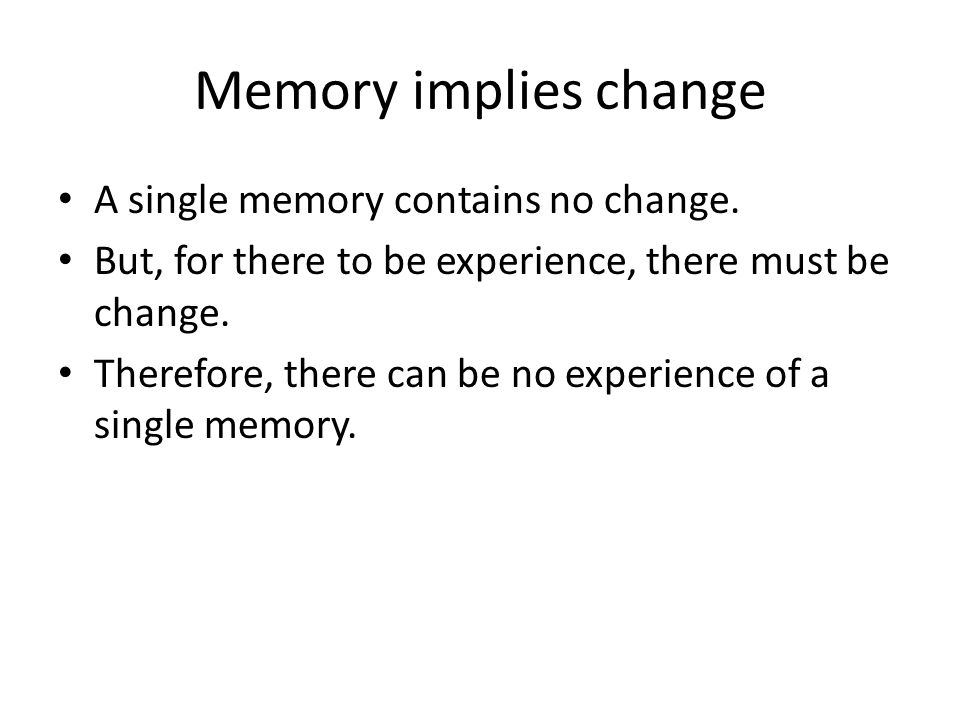 Memory implies change A single memory contains no change.