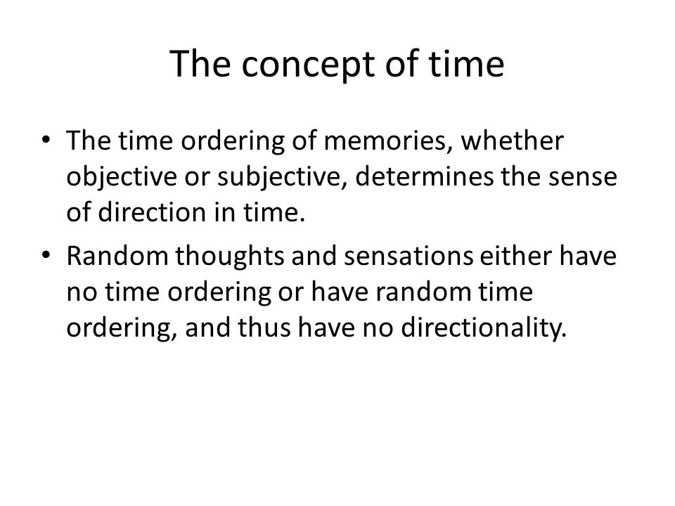 The concept of time The time ordering of memories, whether objective or subjective, determines the sense of direction in time.
