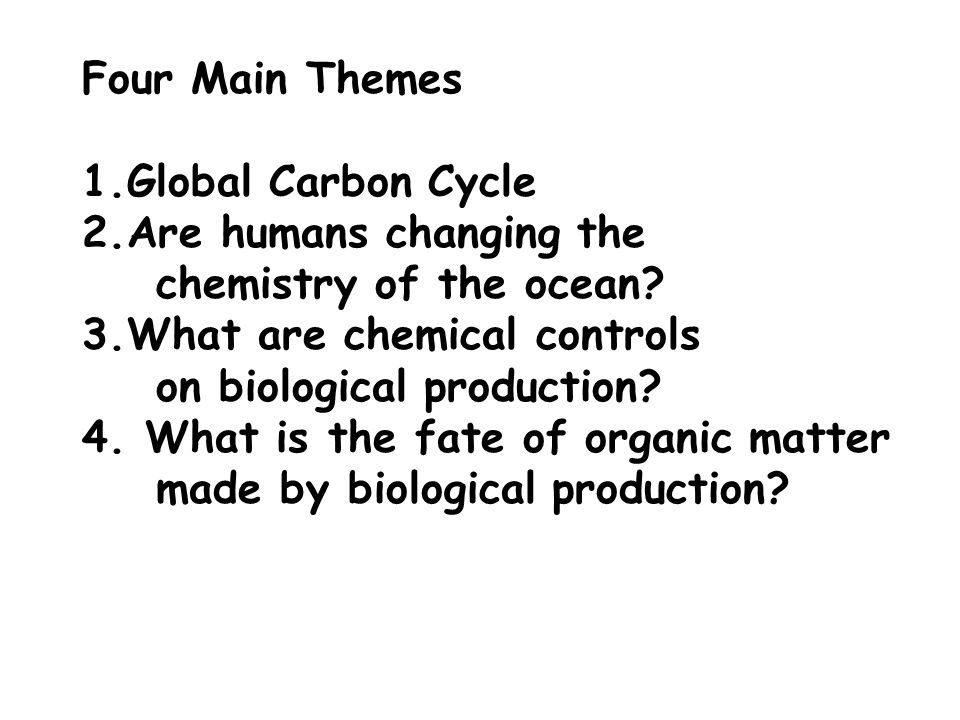 Four Main Themes Global Carbon Cycle. Are humans changing the. chemistry of the ocean 3.What are chemical controls.
