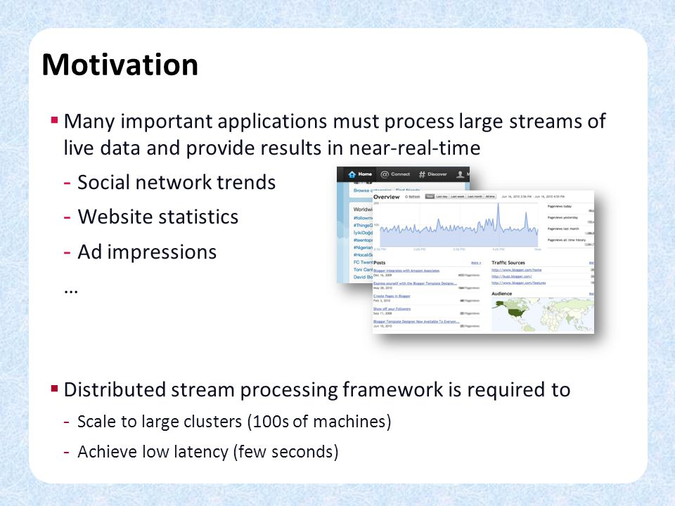 Motivation Many important applications must process large streams of live data and provide results in near-real-time.