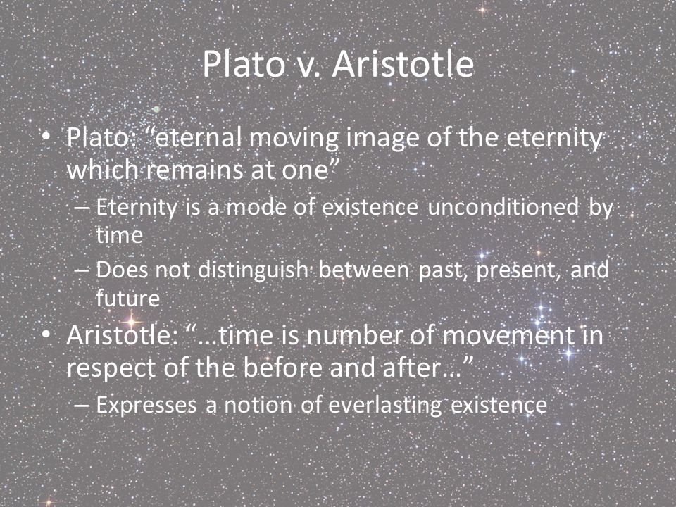 Plato v. Aristotle Plato: eternal moving image of the eternity which remains at one Eternity is a mode of existence unconditioned by time.