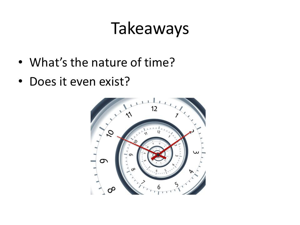 Takeaways What's the nature of time Does it even exist