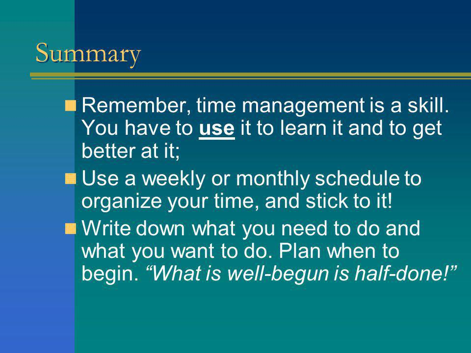 Summary Remember, time management is a skill. You have to use it to learn it and to get better at it;