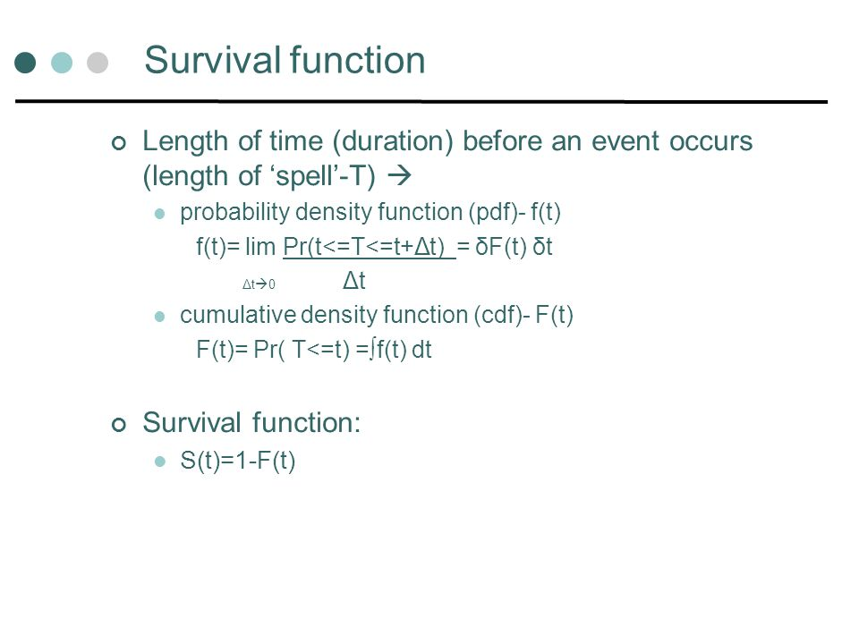 Survival function Length of time (duration) before an event occurs (length of 'spell'-T)  probability density function (pdf)- f(t)