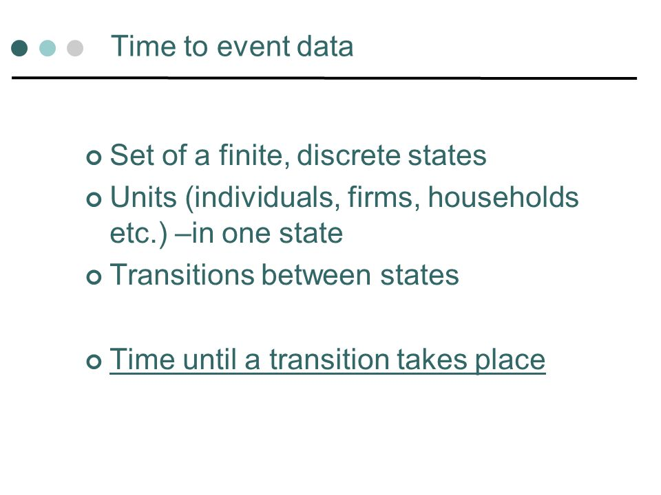 Time to event data Set of a finite, discrete states. Units (individuals, firms, households etc.) –in one state.