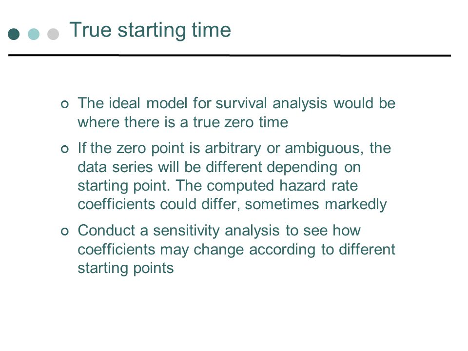 True starting time The ideal model for survival analysis would be where there is a true zero time.