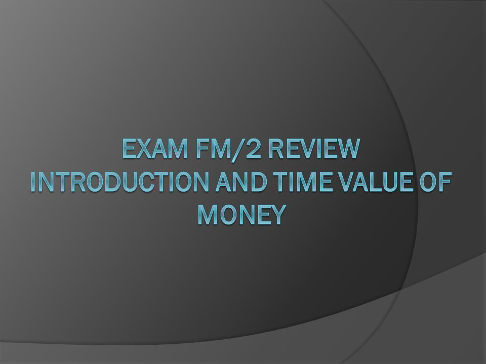 Exam FM/2 Review Introduction and Time Value of Money
