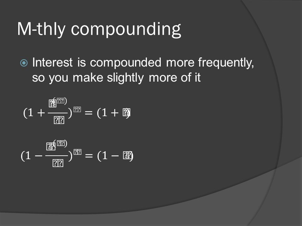 M-thly compounding Interest is compounded more frequently, so you make slightly more of it