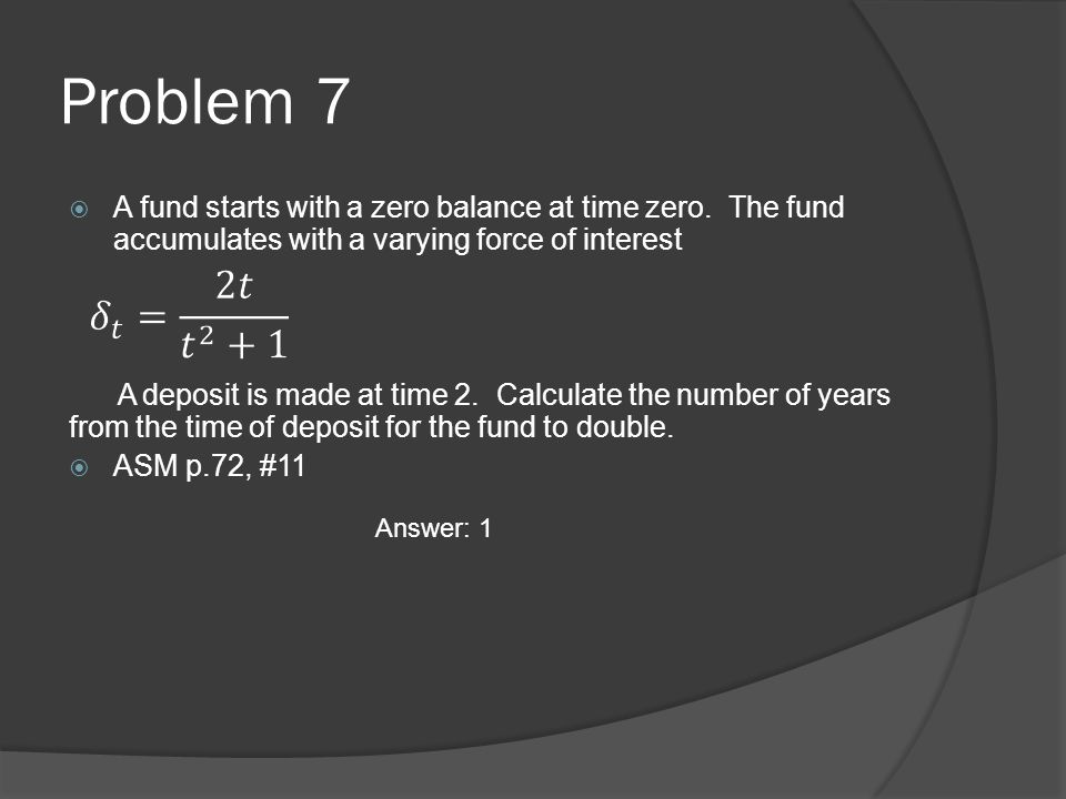 Problem 7 A fund starts with a zero balance at time zero. The fund accumulates with a varying force of interest.