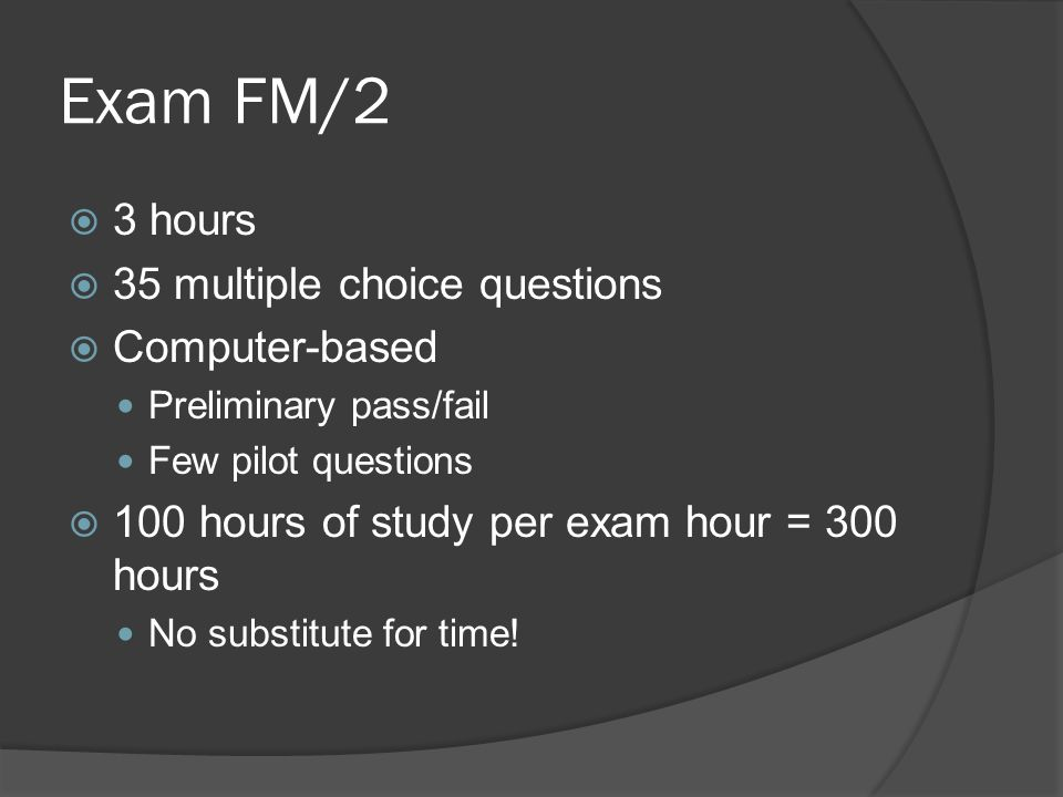 Exam FM/2 3 hours 35 multiple choice questions Computer-based
