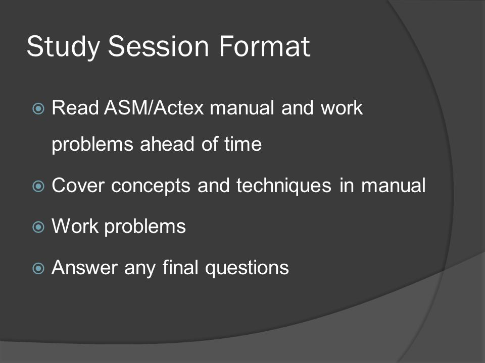 Study Session Format Read ASM/Actex manual and work problems ahead of time. Cover concepts and techniques in manual.