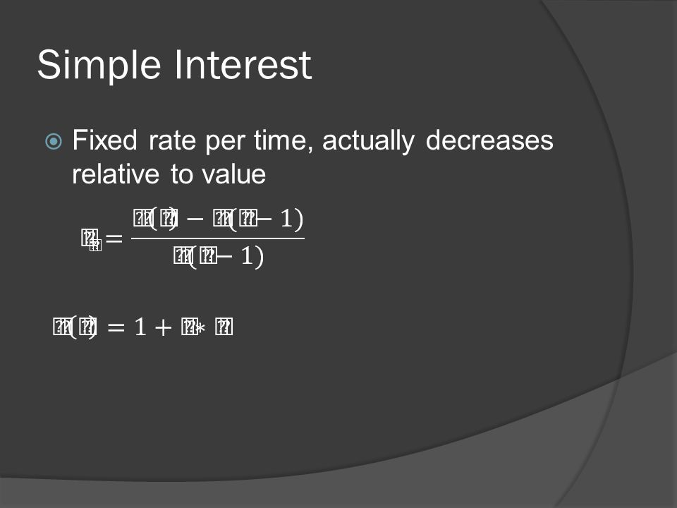 Simple Interest Fixed rate per time, actually decreases relative to value