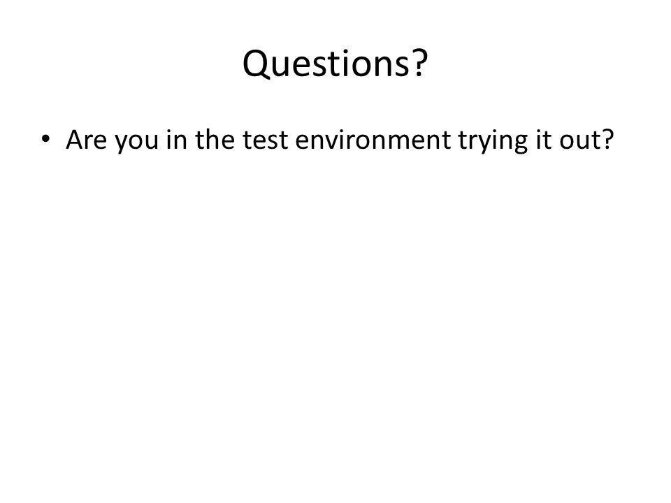 Questions Are you in the test environment trying it out