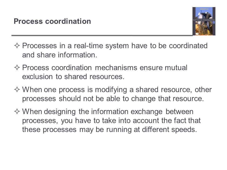 Process coordination Processes in a real-time system have to be coordinated and share information.
