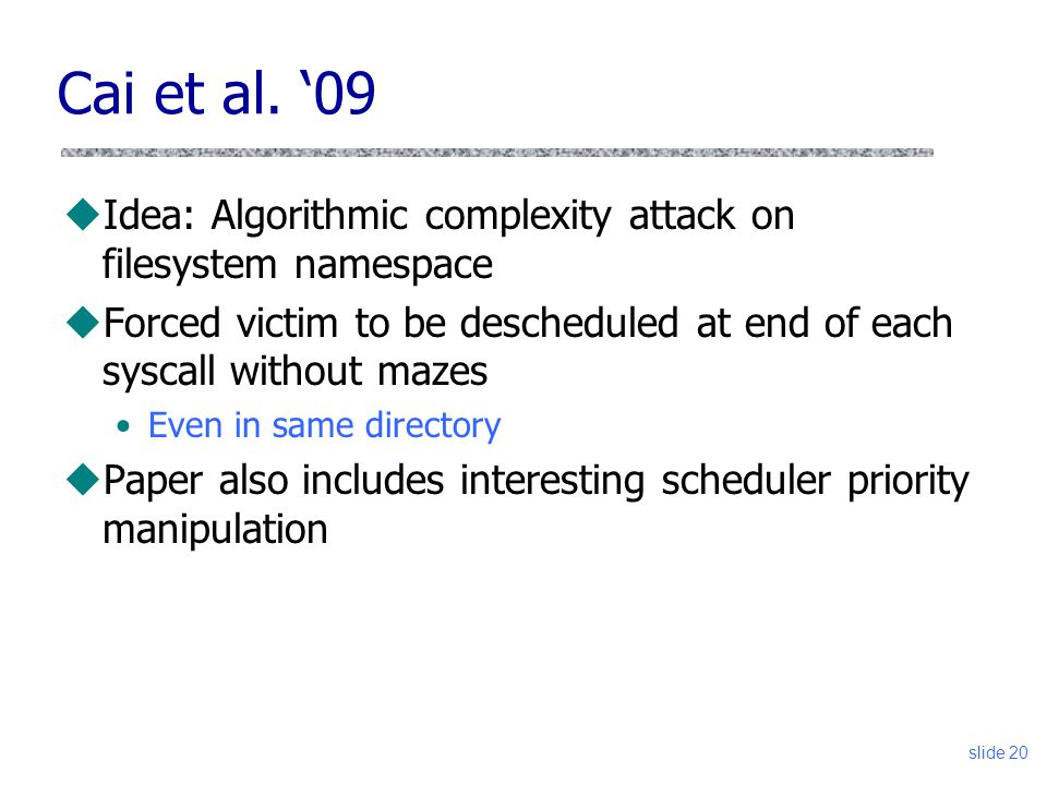 Cai et al. '09 Idea: Algorithmic complexity attack on filesystem namespace. Forced victim to be descheduled at end of each syscall without mazes.