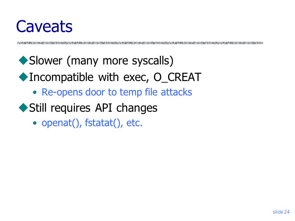 Caveats Slower (many more syscalls) Incompatible with exec, O_CREAT