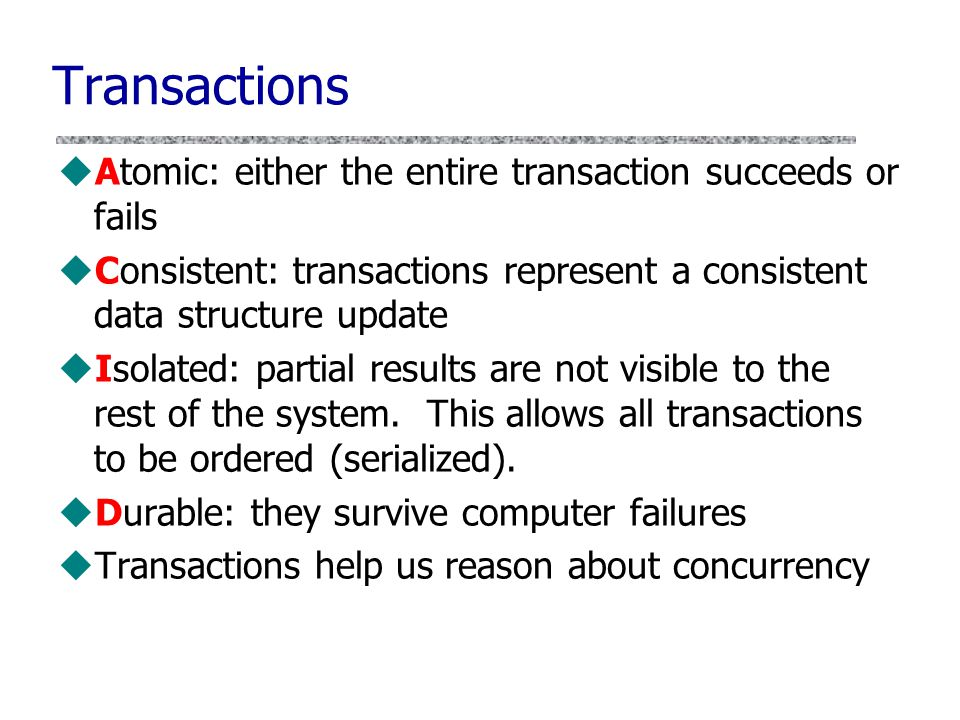 Transactions Atomic: either the entire transaction succeeds or fails