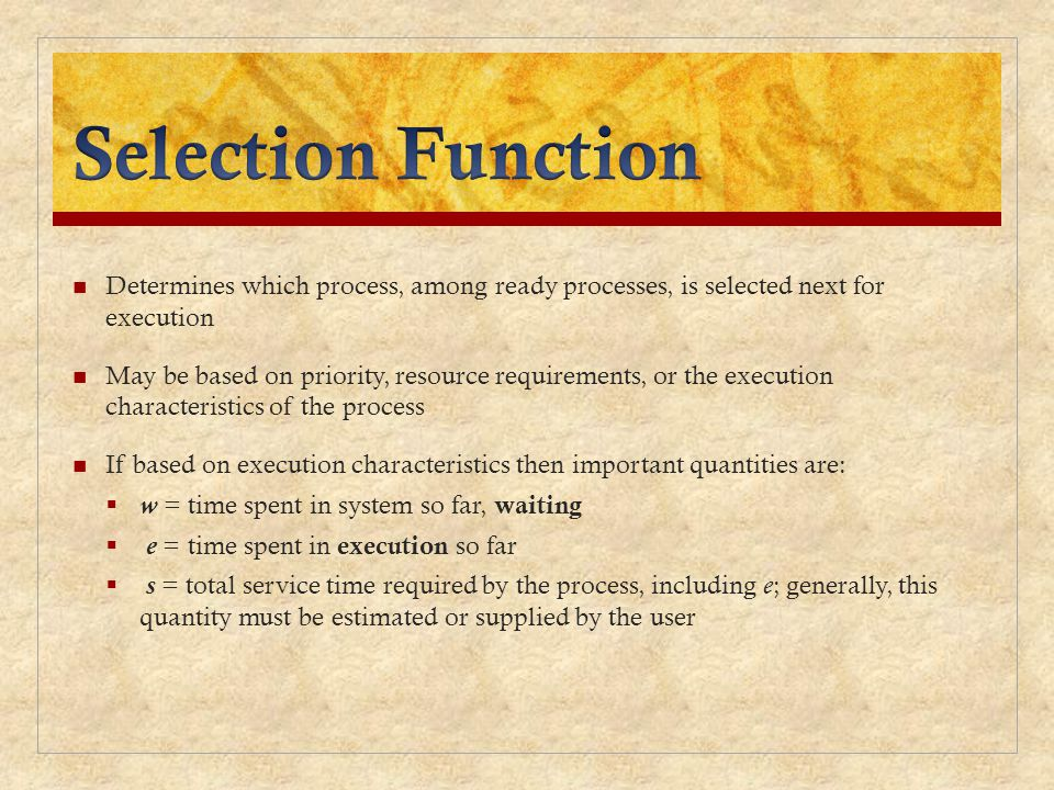 Selection Function Determines which process, among ready processes, is selected next for execution.