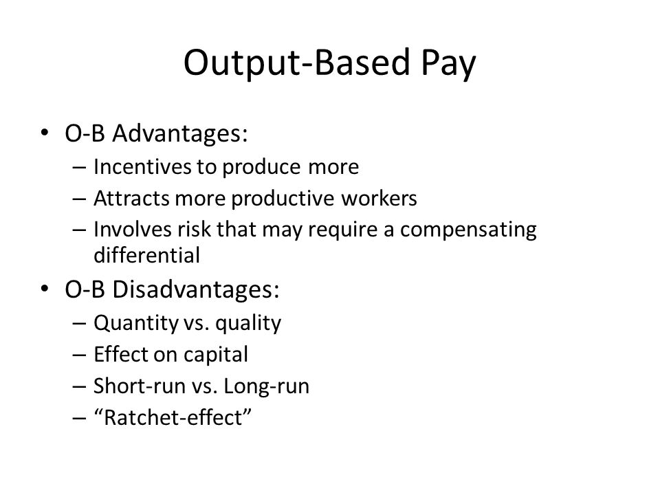 Output-Based Pay O-B Advantages: O-B Disadvantages: