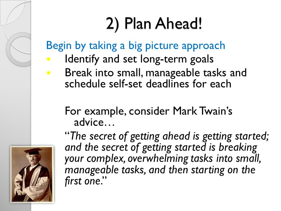 2) Plan Ahead! Begin by taking a big picture approach