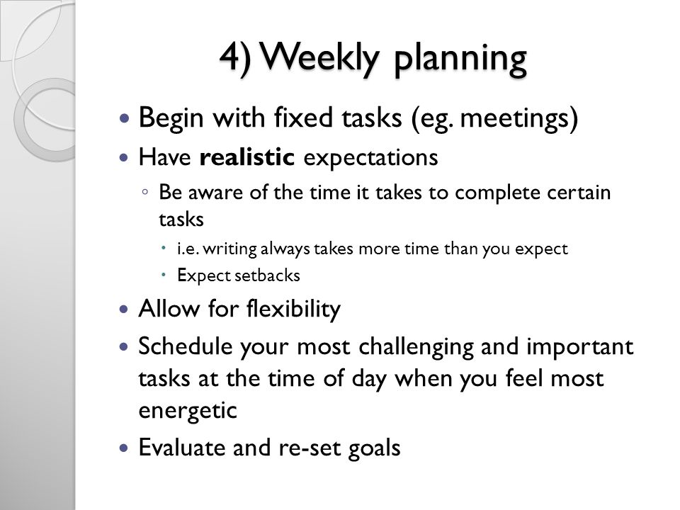 4) Weekly planning Begin with fixed tasks (eg. meetings)