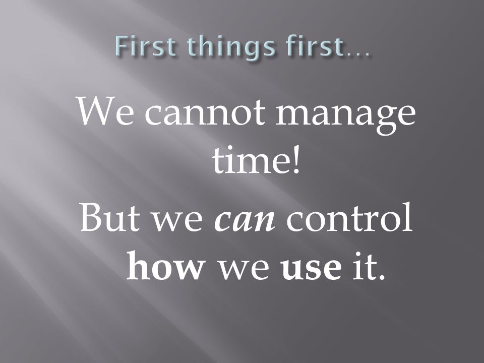 We cannot manage time! But we can control how we use it.