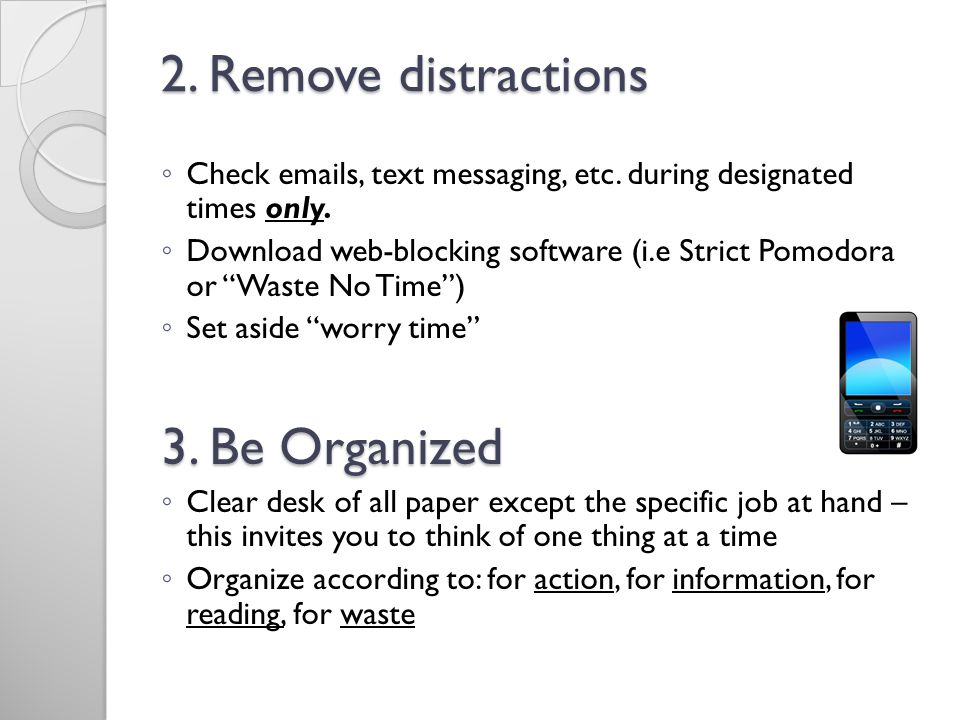 2. Remove distractions 3. Be Organized
