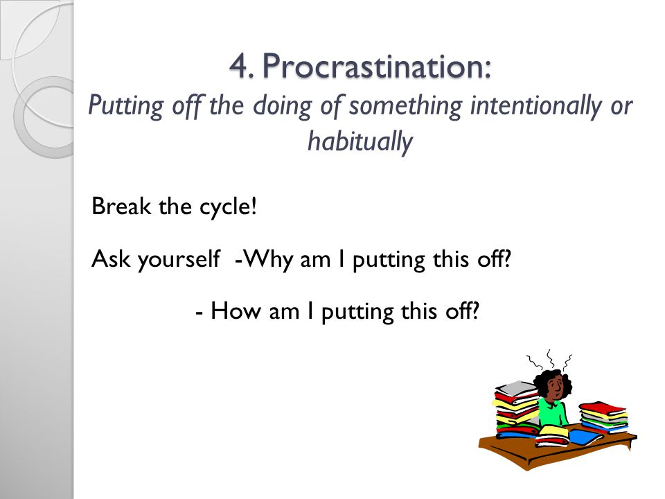 4. Procrastination: Putting off the doing of something intentionally or habitually