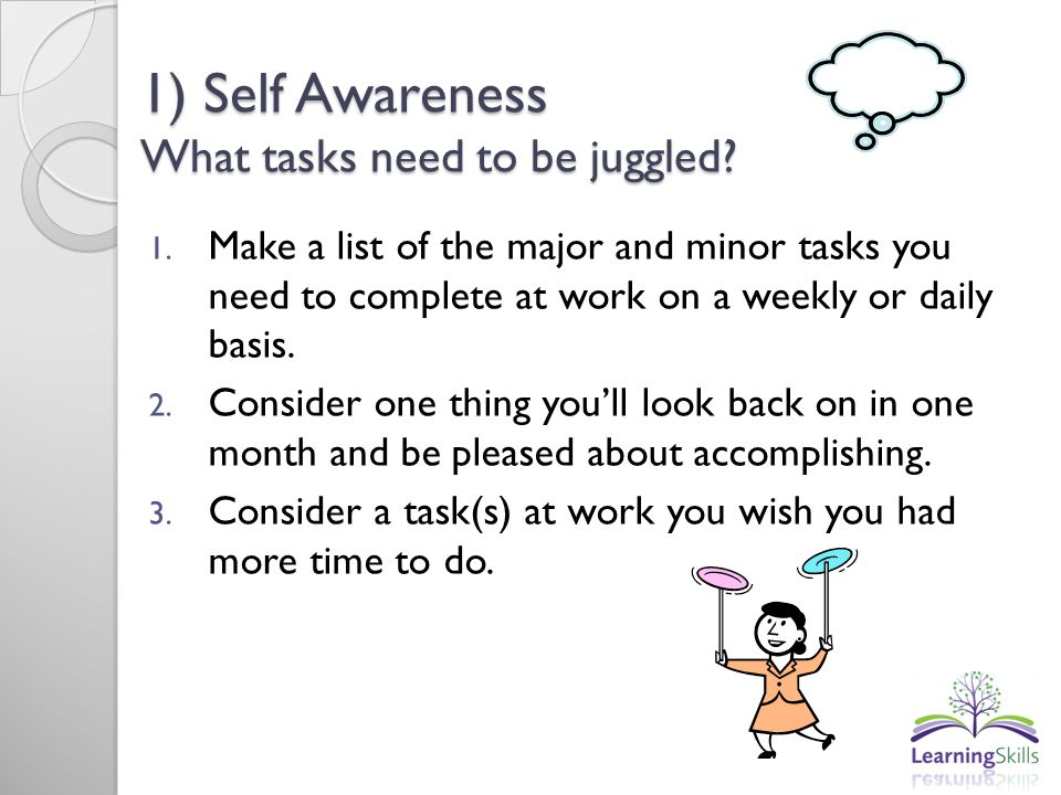 1) Self Awareness What tasks need to be juggled