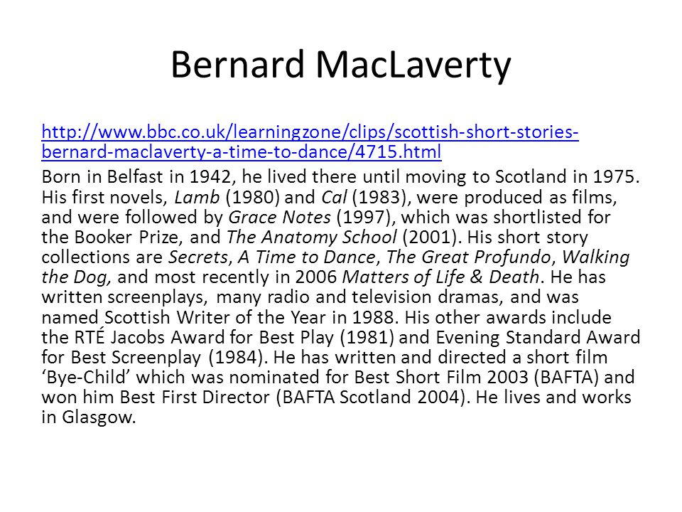 Bernard MacLaverty http://www.bbc.co.uk/learningzone/clips/scottish-short-stories-bernard-maclaverty-a-time-to-dance/4715.html.