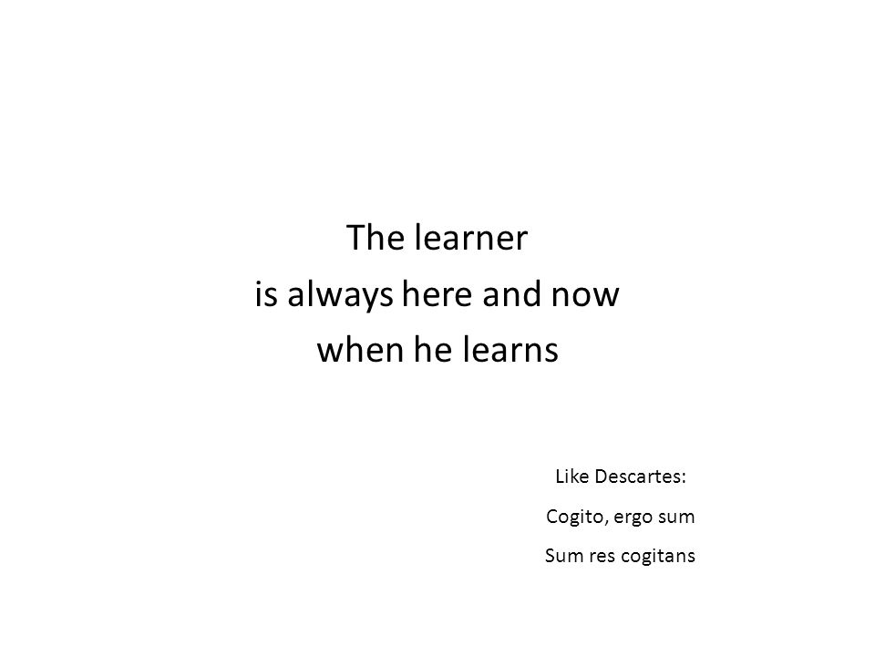 The learner is always here and now when he learns Like Descartes: