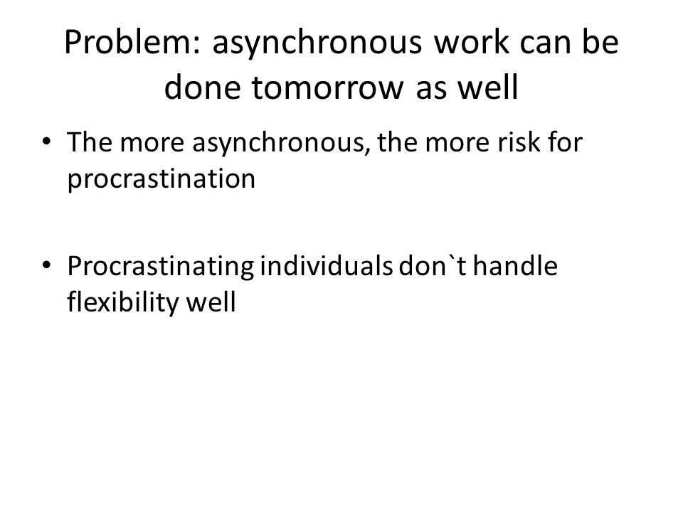 Problem: asynchronous work can be done tomorrow as well
