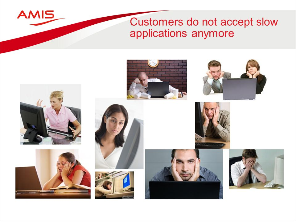 Customers do not accept slow applications anymore
