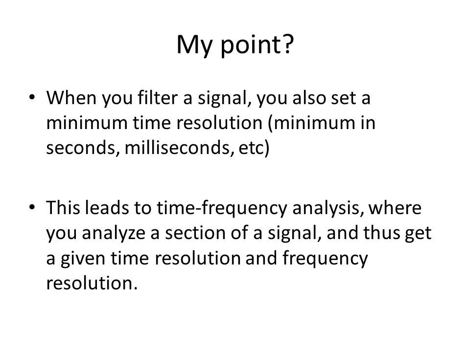 My point When you filter a signal, you also set a minimum time resolution (minimum in seconds, milliseconds, etc)