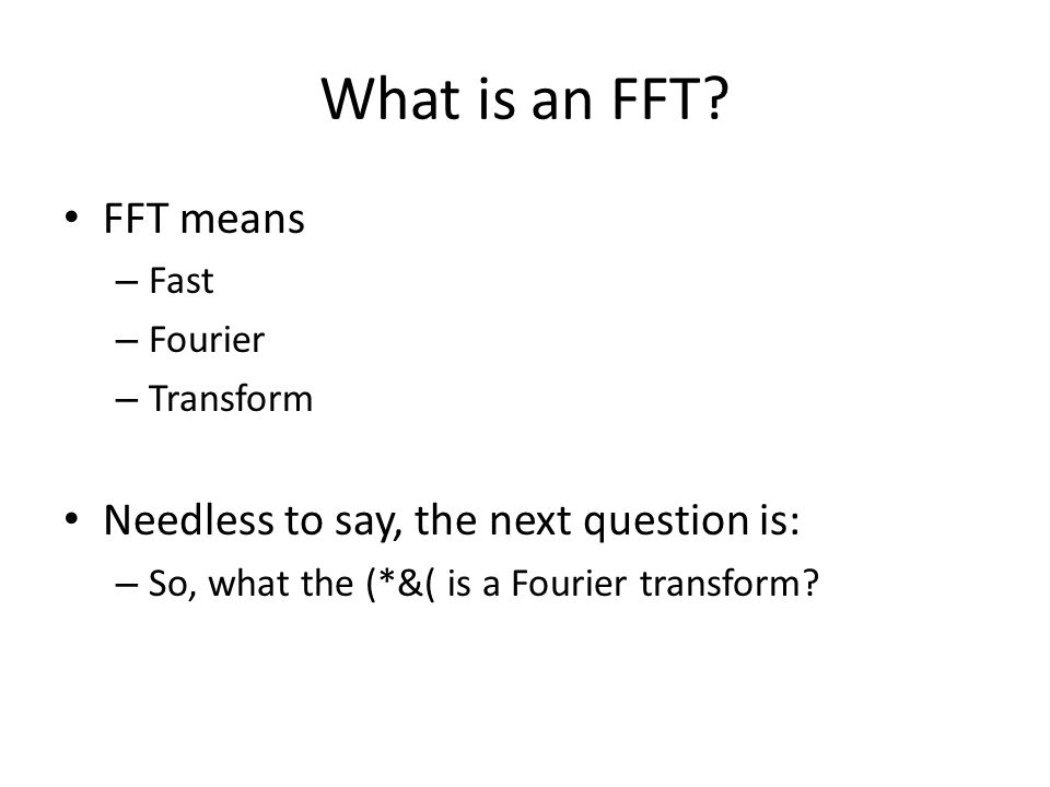 What is an FFT FFT means Needless to say, the next question is: Fast