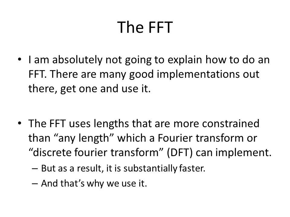 The FFT I am absolutely not going to explain how to do an FFT. There are many good implementations out there, get one and use it.