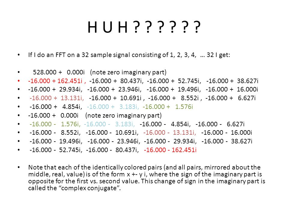 H U H If I do an FFT on a 32 sample signal consisting of 1, 2, 3, 4, … 32 I get: 528.000 + 0.000i (note zero imaginary part)