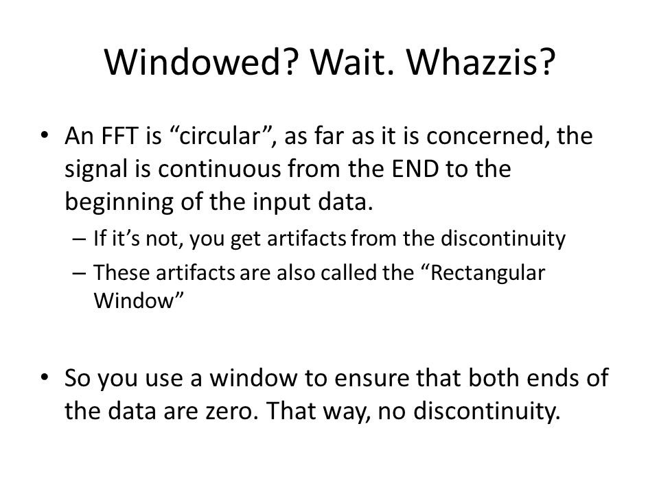 Windowed Wait. Whazzis An FFT is circular , as far as it is concerned, the signal is continuous from the END to the beginning of the input data.