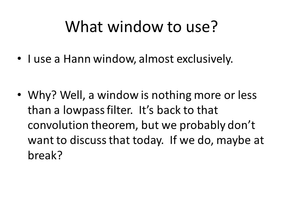 What window to use I use a Hann window, almost exclusively.