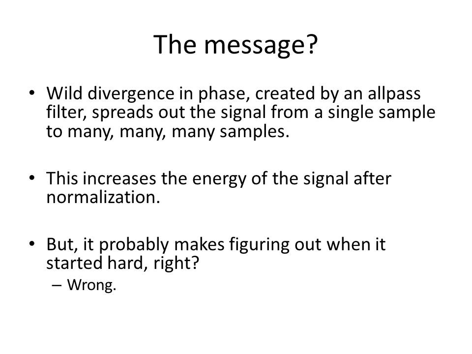 The message Wild divergence in phase, created by an allpass filter, spreads out the signal from a single sample to many, many, many samples.