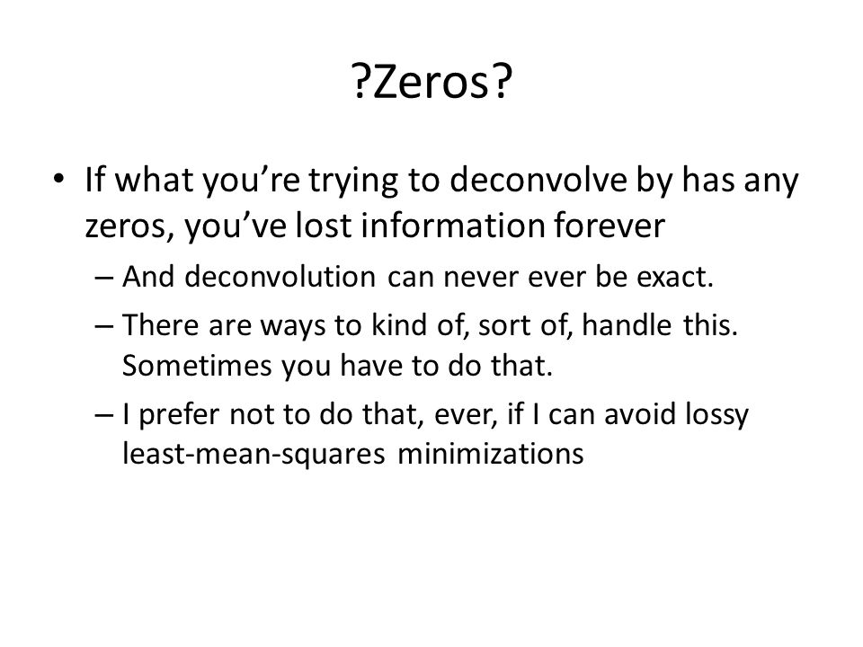 Zeros If what you're trying to deconvolve by has any zeros, you've lost information forever. And deconvolution can never ever be exact.